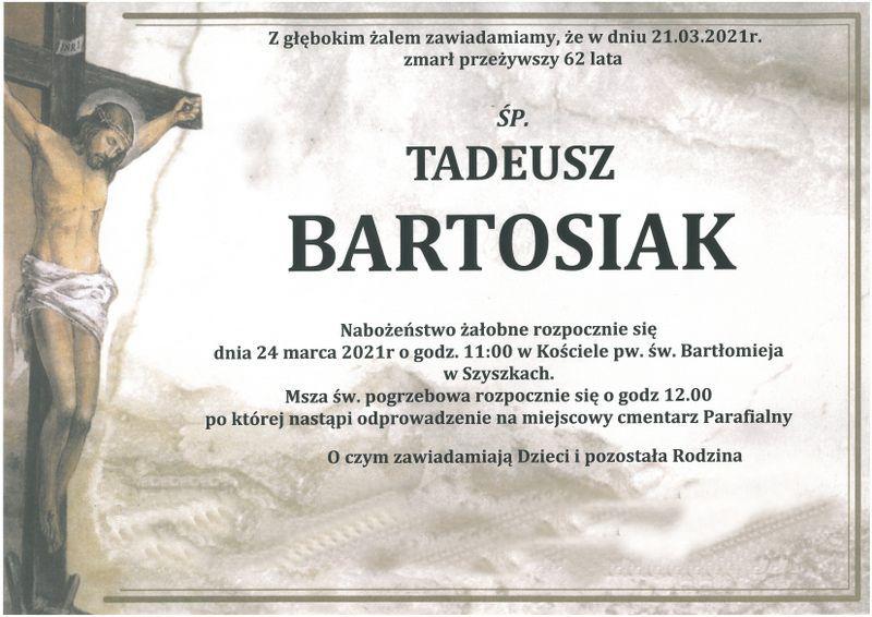 Nekrolog-Zakład pogrzebowy Funeral w Pułtusku.. Napis z głęboki żalem zawiadamiamy, że w dniu 21.03.2021 r zmarł przeżywszy 62 lata śp. Tadeusz Bartosiak.Nabożeństwo żałobne rozpocznie się 24 marca o godz. 11:00 w kościele pw. św. Bartłomieja w Szyszkach. Msza. św. pogrzebowa o godz. 12:00 po której nastąpi odprowadzenie na miejscowy cmentarz. O czym zawiadamiają dzieci i pozostała rodzina.